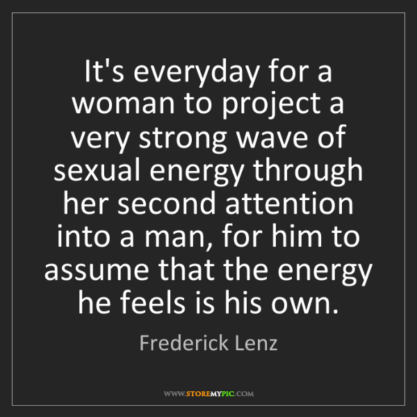Frederick Lenz: It's everyday for a woman to project a very strong wave...