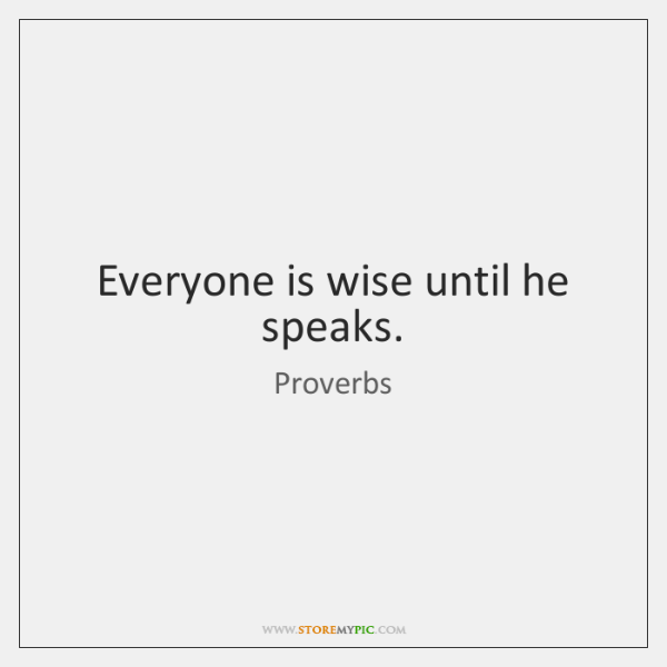 Everyone is wise until he speaks.