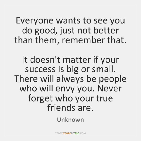Everyone wants to see you do good, just not better than them, ...