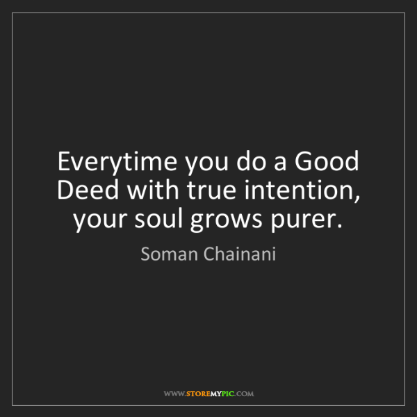 Soman Chainani: Everytime you do a Good Deed with true intention, your...