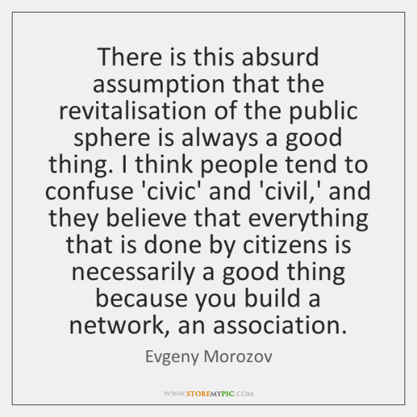 There is this absurd assumption that the revitalisation of the public sphere ...