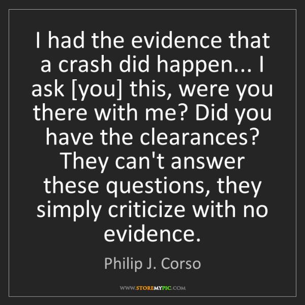 Philip J. Corso: I had the evidence that a crash did happen... I ask [you]...