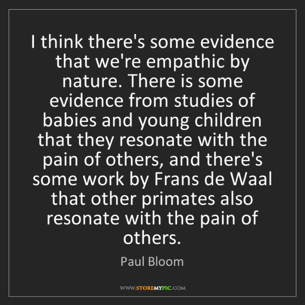 Paul Bloom: I think there's some evidence that we're empathic by...