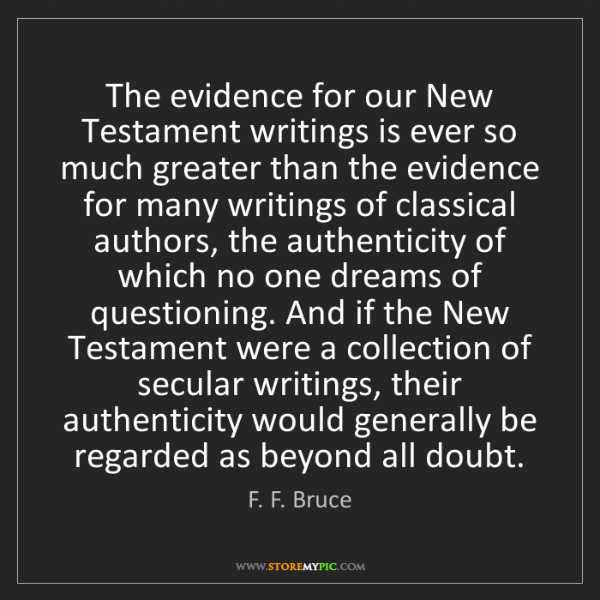 F. F. Bruce: The evidence for our New Testament writings is ever so...