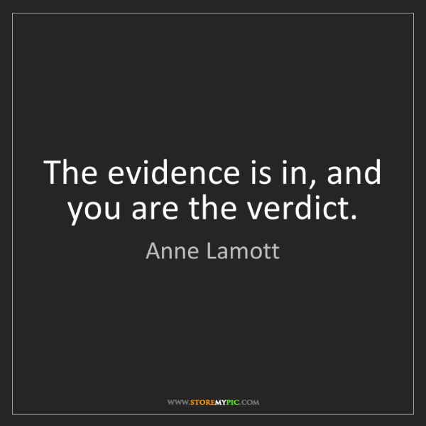 Anne Lamott: The evidence is in, and you are the verdict.