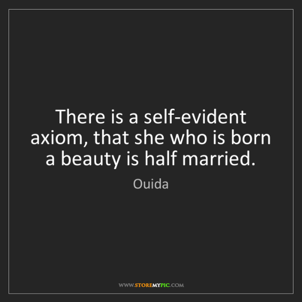 Ouida: There is a self-evident axiom, that she who is born a...