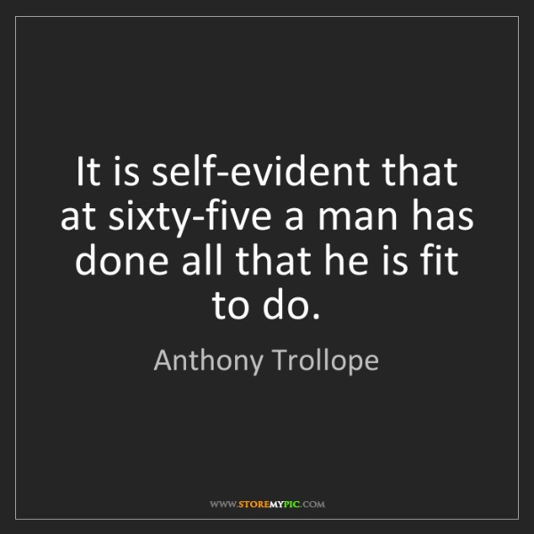 Anthony Trollope: It is self-evident that at sixty-five a man has done...