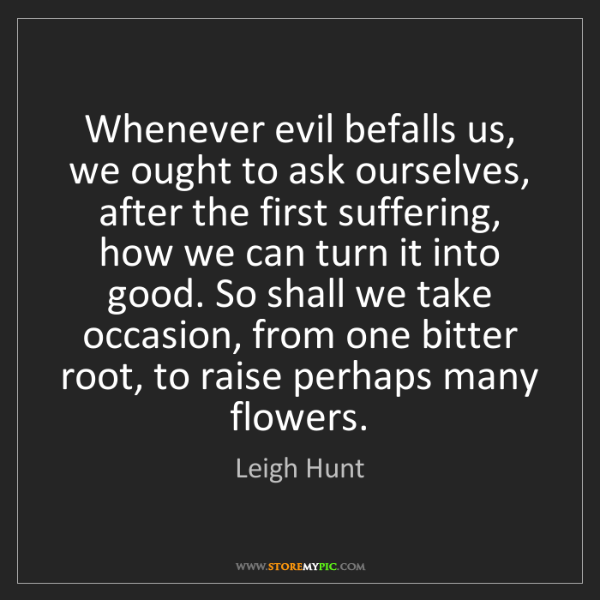 Leigh Hunt: Whenever evil befalls us, we ought to ask ourselves,...