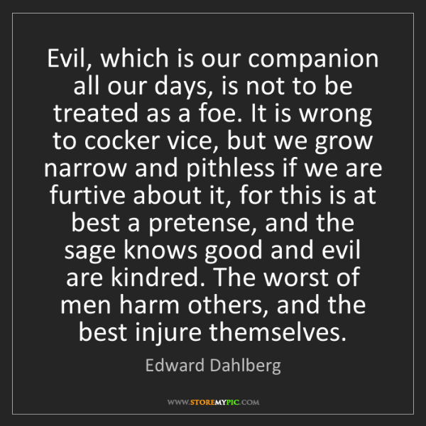 Edward Dahlberg: Evil, which is our companion all our days, is not to...