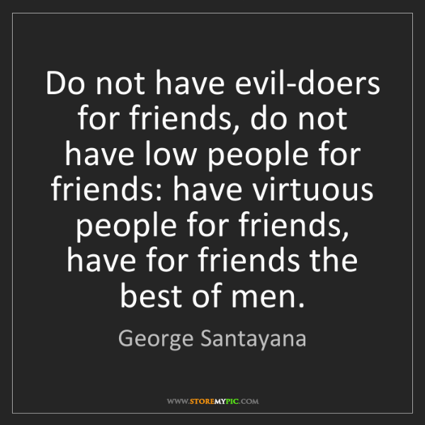 George Santayana: Do not have evil-doers for friends, do not have low people...