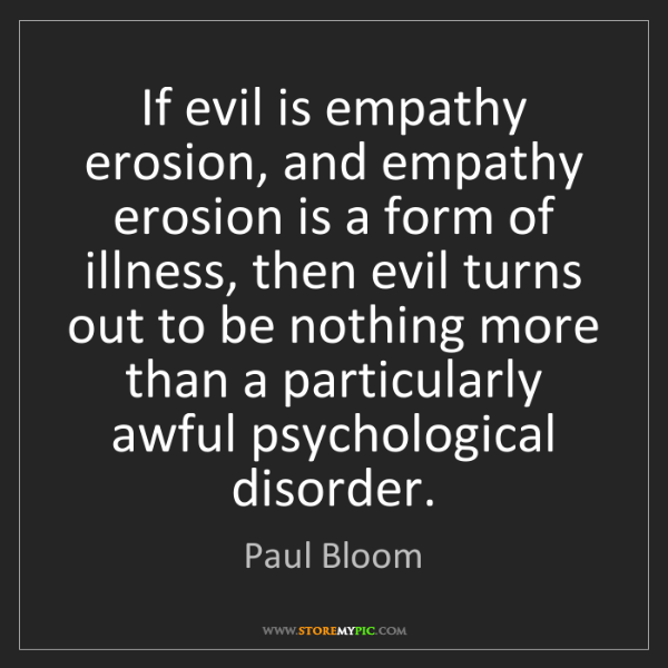 Paul Bloom: If evil is empathy erosion, and empathy erosion is a...