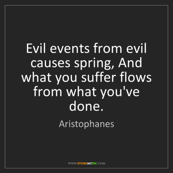 Aristophanes: Evil events from evil causes spring, And what you suffer...