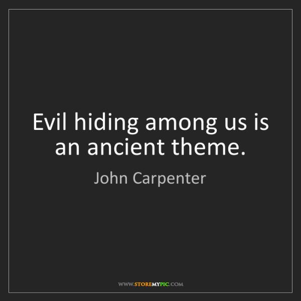 John Carpenter: Evil hiding among us is an ancient theme.