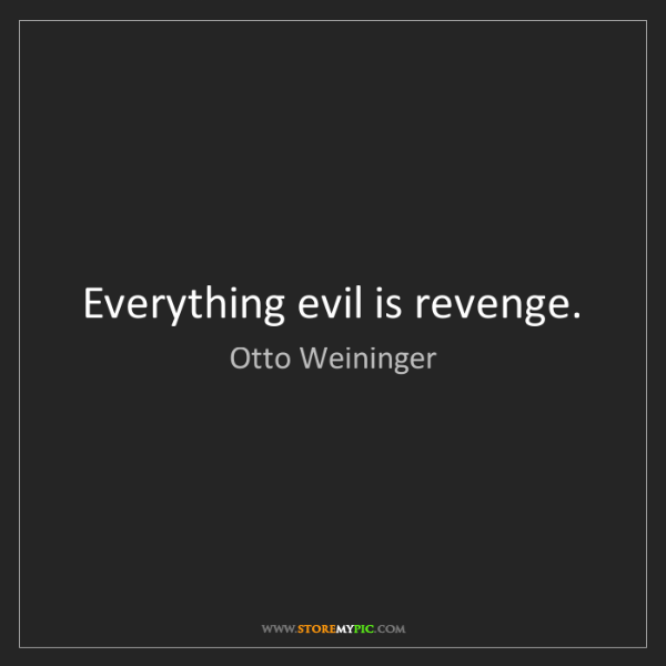 Otto Weininger: Everything evil is revenge.