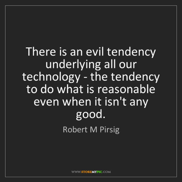 Robert M Pirsig: There is an evil tendency underlying all our technology...