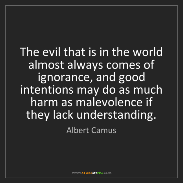 Albert Camus: The evil that is in the world almost always comes of...