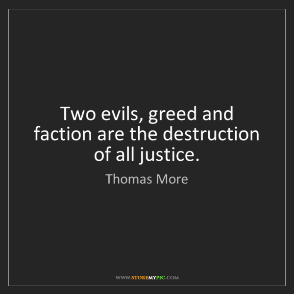 Thomas More: Two evils, greed and faction are the destruction of all...