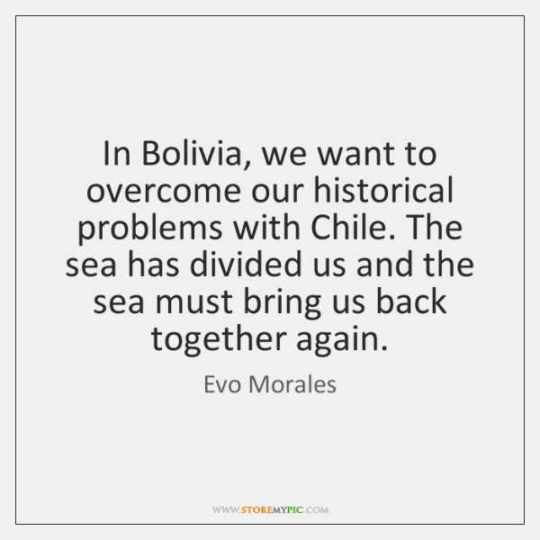 In Bolivia, we want to overcome our historical problems with Chile. The ...
