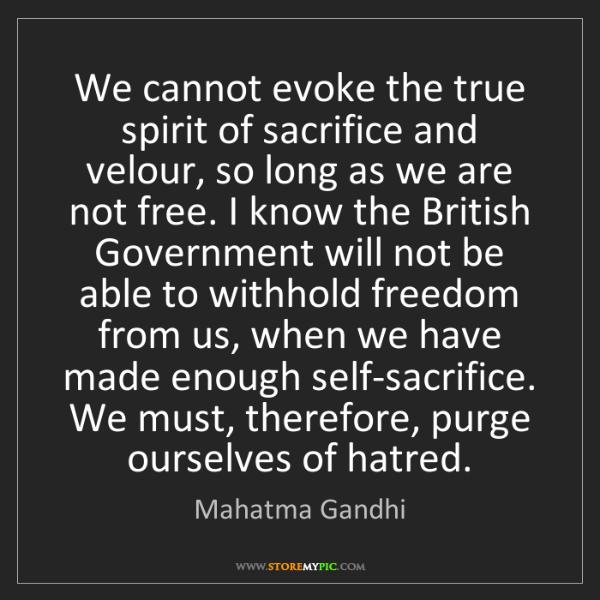 Mahatma Gandhi: We cannot evoke the true spirit of sacrifice and velour,...
