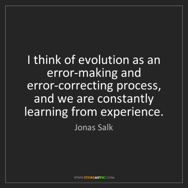 Jonas Salk: I think of evolution as an error-making and error-correcting...