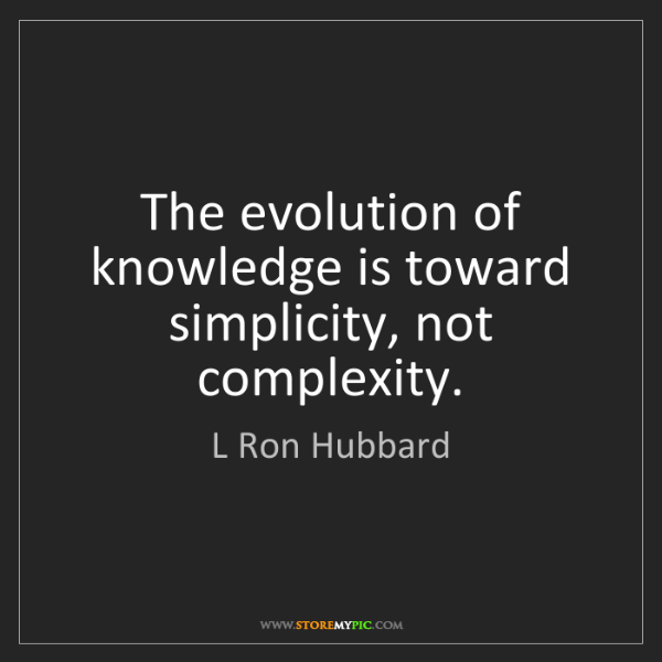 L Ron Hubbard: The evolution of knowledge is toward simplicity, not...