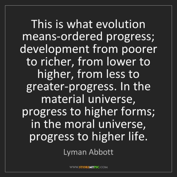 Lyman Abbott: This is what evolution means-ordered progress; development...