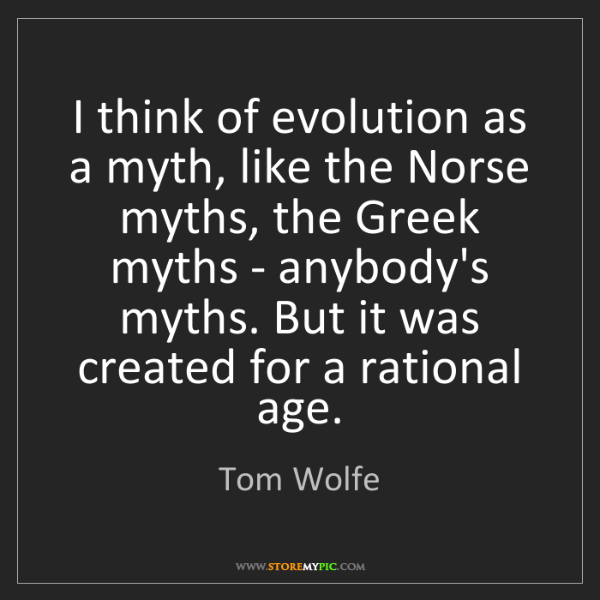 Tom Wolfe: I think of evolution as a myth, like the Norse myths,...