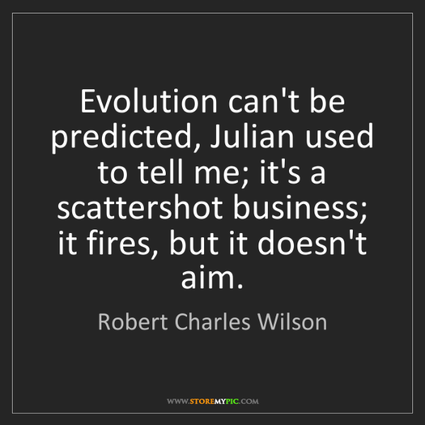 Robert Charles Wilson: Evolution can't be predicted, Julian used to tell me;...
