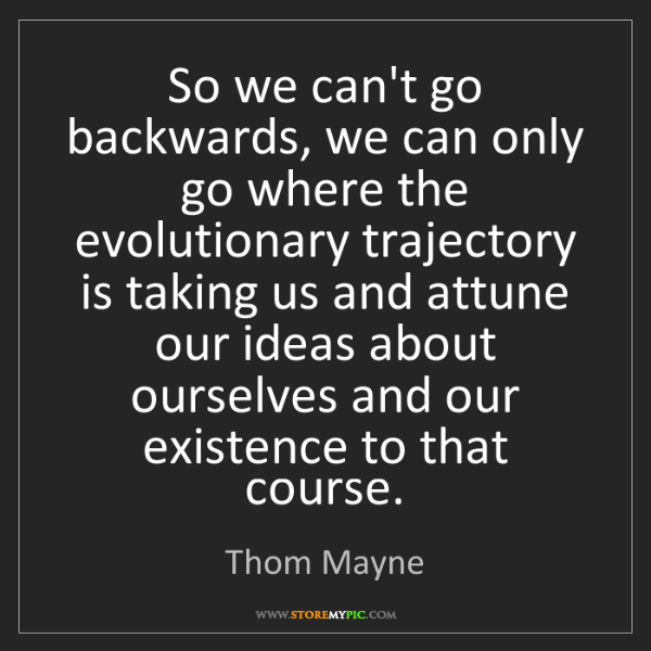 Thom Mayne: So we can't go backwards, we can only go where the evolutionary...