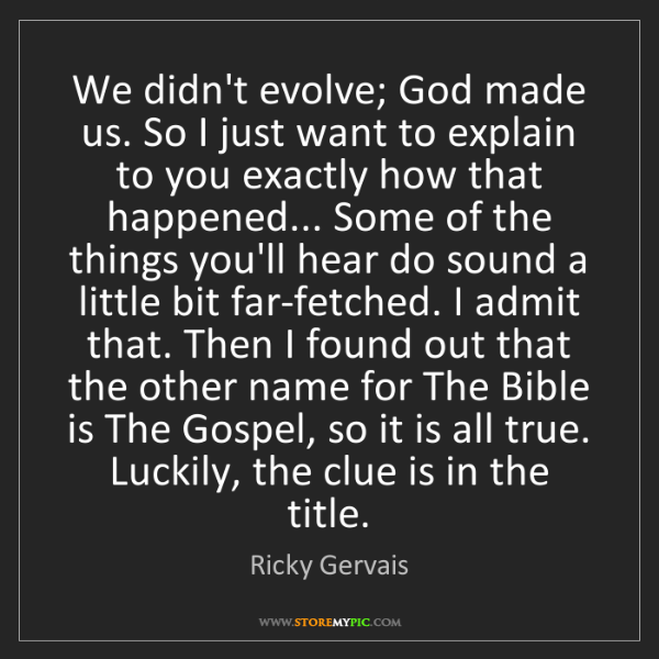Ricky Gervais: We didn't evolve; God made us. So I just want to explain...