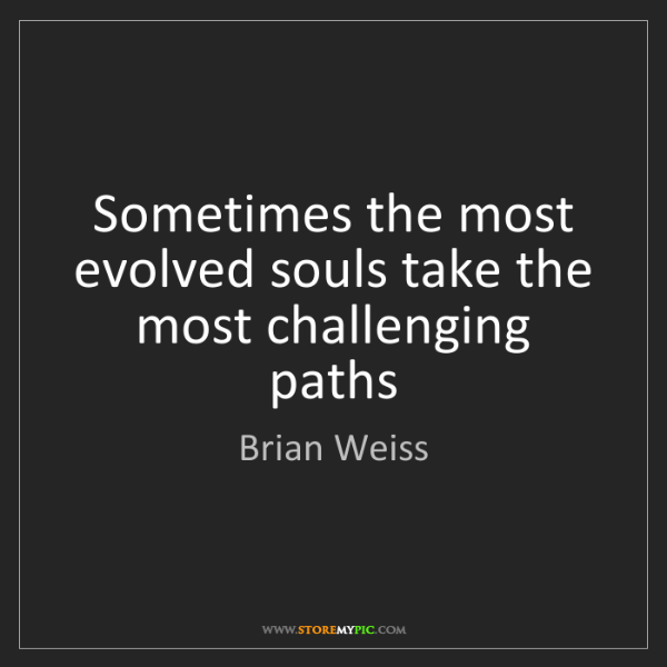 Brian Weiss: Sometimes the most evolved souls take the most challenging...