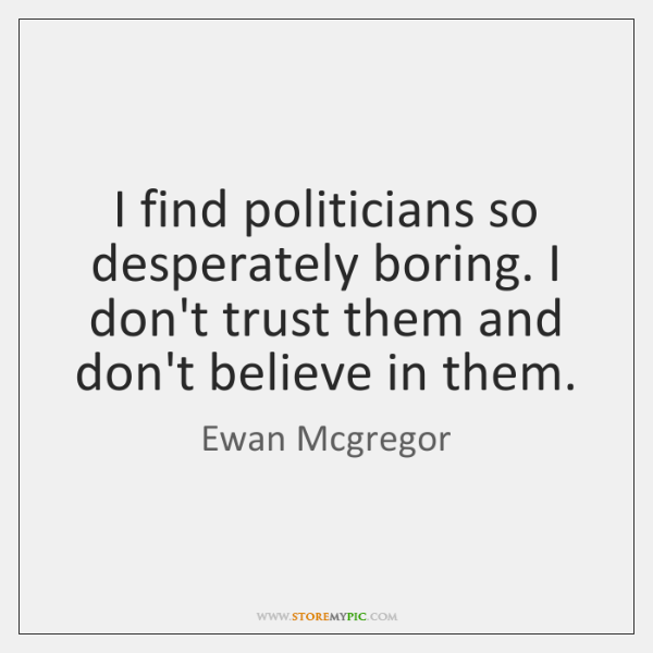 I find politicians so desperately boring. I don't trust them and don't ...