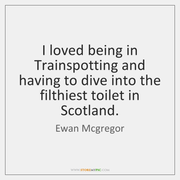 I loved being in Trainspotting and having to dive into the filthiest ...