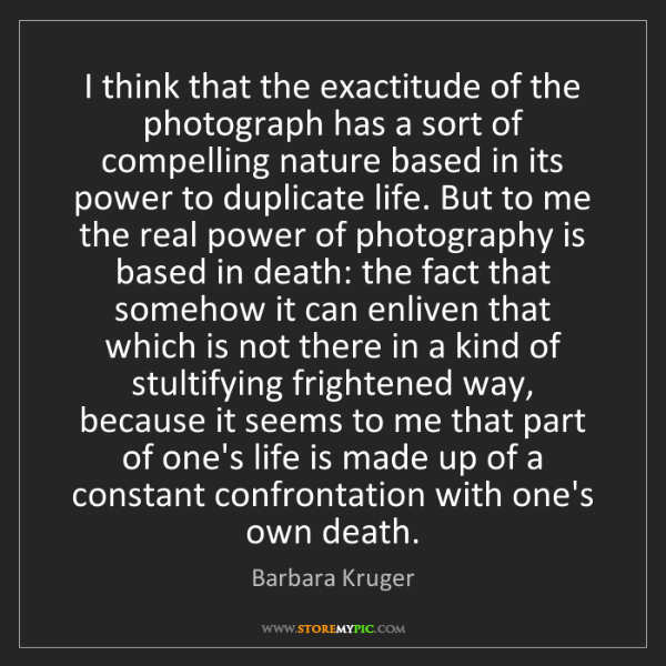Barbara Kruger: I think that the exactitude of the photograph has a sort...