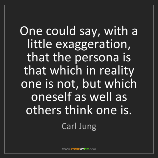 Carl Jung: One could say, with a little exaggeration, that the persona...