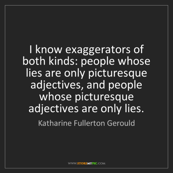Katharine Fullerton Gerould: I know exaggerators of both kinds: people whose lies...