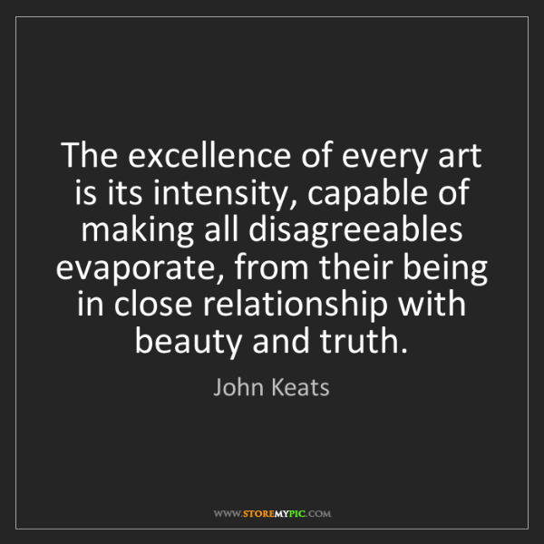 John Keats: The excellence of every art is its intensity, capable...
