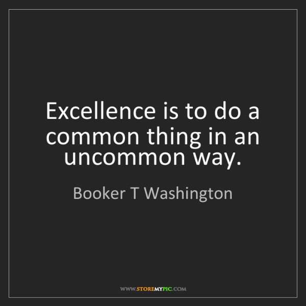 Booker T Washington: Excellence is to do a common thing in an uncommon way.