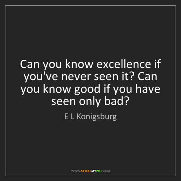 E L Konigsburg: Can you know excellence if you've never seen it? Can...