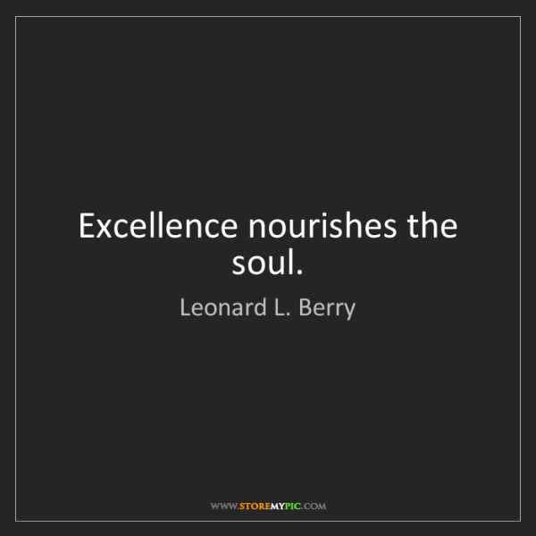 Leonard L. Berry: Excellence nourishes the soul.