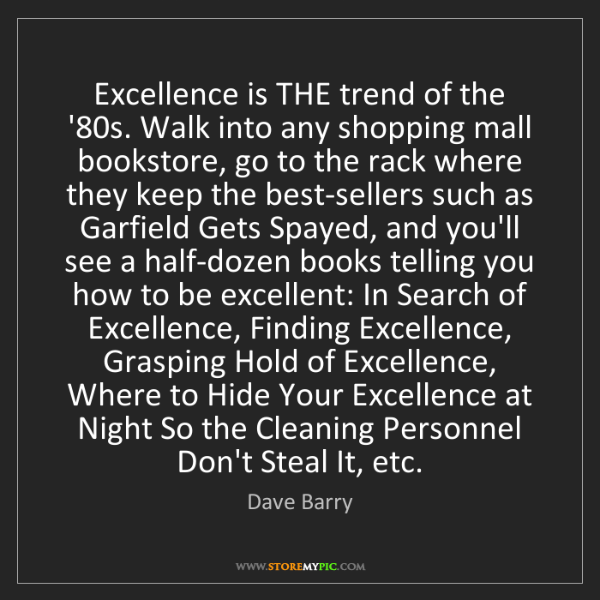 Dave Barry: Excellence is THE trend of the '80s. Walk into any shopping...