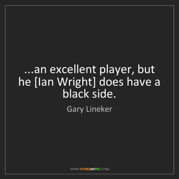 Gary Lineker: ...an excellent player, but he [Ian Wright] does have...