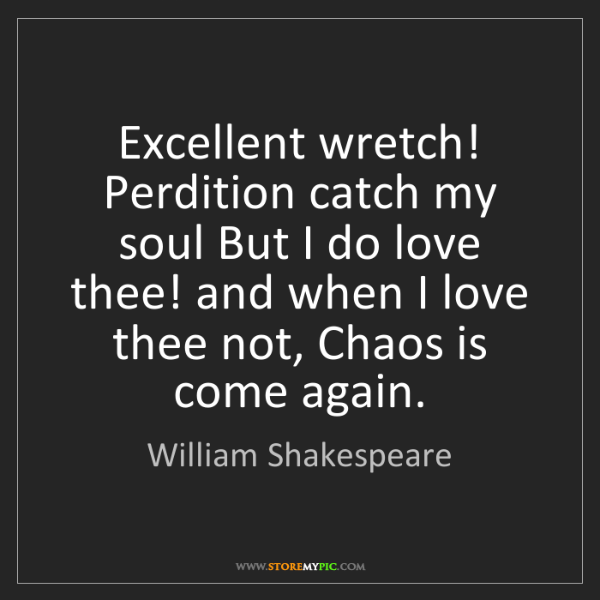 William Shakespeare: Excellent wretch! Perdition catch my soul But I do love...