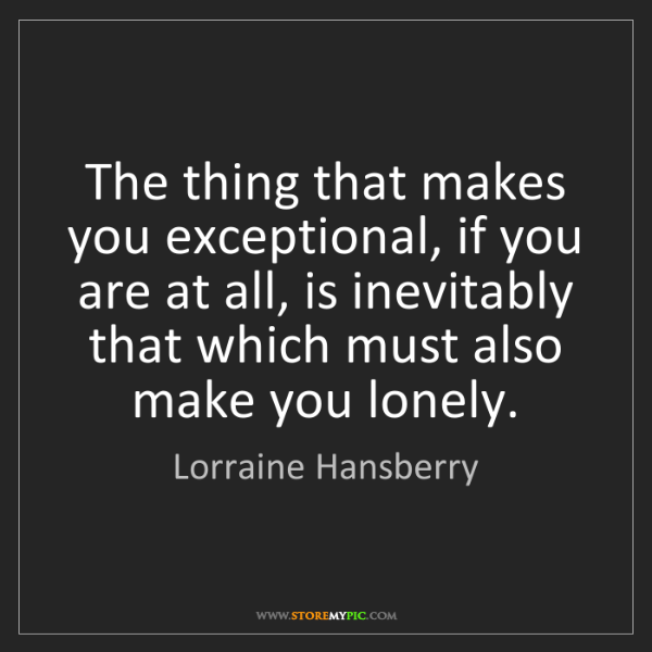 Lorraine Hansberry: The thing that makes you exceptional, if you are at all,...