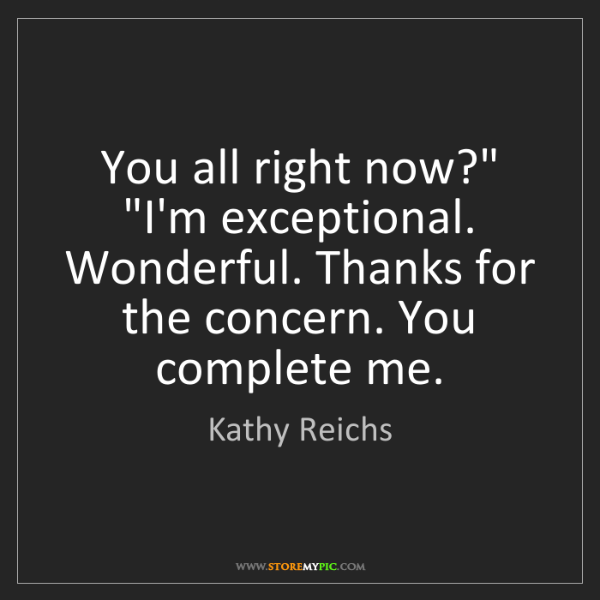 """Kathy Reichs: You all right now?"""" """"I'm exceptional. Wonderful. Thanks..."""