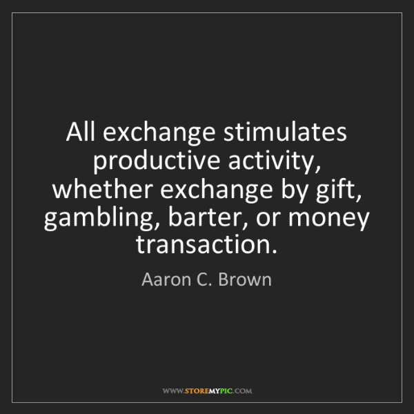 Aaron C. Brown: All exchange stimulates productive activity, whether...
