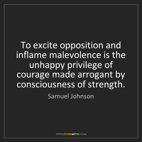 Samuel Johnson: To excite opposition and inflame malevolence is the unhappy...