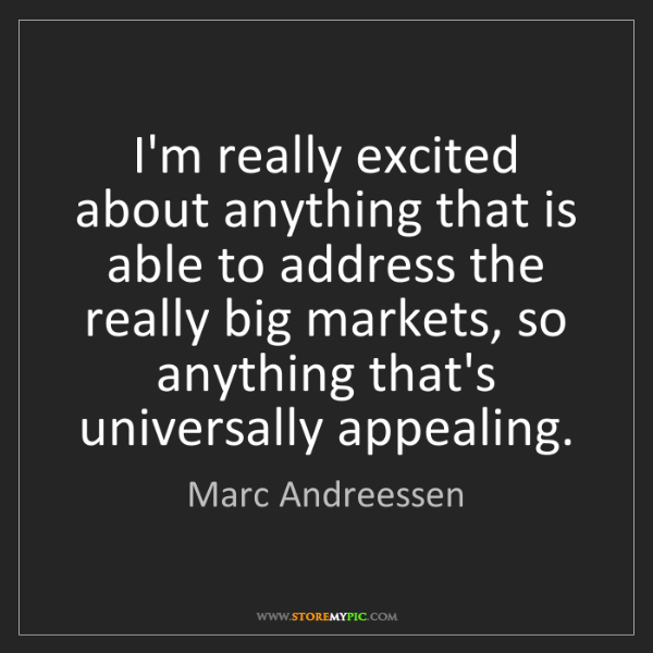 Marc Andreessen: I'm really excited about anything that is able to address...