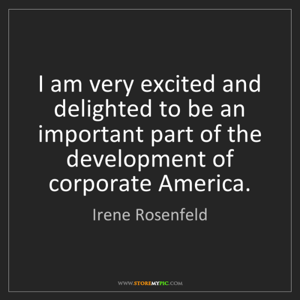 Irene Rosenfeld: I am very excited and delighted to be an important part...