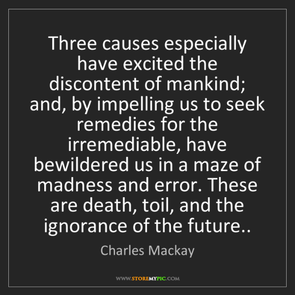 Charles Mackay: Three causes especially have excited the discontent of...